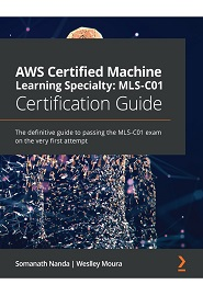 AWS Certified Machine Learning Specialty 2020 Certification Guide: The definitive guide passing the MLS-C01 exam on the very first attempt