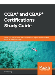 CCBA and CBAP Certifications Study Guide: Expert tips and practices in business analysis to pass the certification exams on the first attempt
