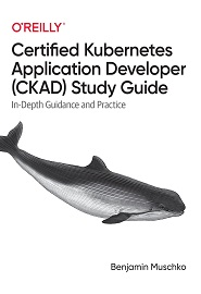 Certified Kubernetes Application Developer (CKAD) Study Guide: In-Depth Guidance and Practice