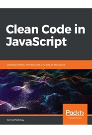 Clean Code in JavaScript: Develop reliable, maintainable, and robust JavaScript