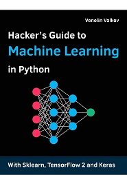 Hacker's Guide to Machine Learning with Python: Hands-on guide to solving real-world Machine Learning problems with Deep Neural Networks using Scikit-Learn, TensorFlow 2, and Keras