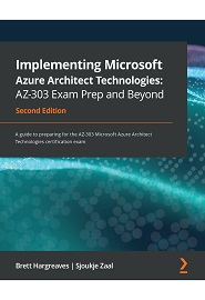 Implementing Microsoft Azure Architect Technologies: AZ-303 Exam Prep and Beyond: A guide to preparing for the AZ-303 Microsoft Azure Architect Technologies certification exam, 2nd Edition