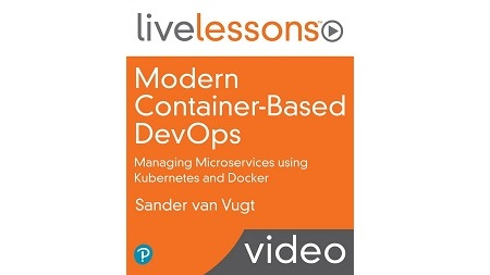 Modern Container-Based DevOps LiveLessons: Managing Microservices using Kubernetes and Docker