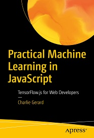 Practical Machine Learning in JavaScript: TensorFlow.js for Web Developers