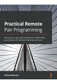 Practical Remote Pair Programming: Best practices, tips, and techniques for collaborating productively with distributed development teams