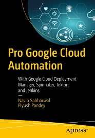 Pro Google Cloud Automation: With Google Cloud Deployment Manager, Spinnaker, Tekton, and Jenkins