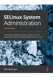 SELinux System Administration: Implement mandatory access control to secure applications, users, and information flows on Linux, 3rd Edition