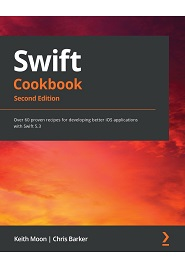 Swift 5.3 Cookbook: Improve productivity by applying proven recipes to develop code using the latest version of Swift, 2nd Edition