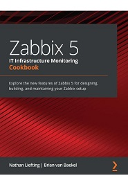 Zabbix 5 IT Infrastructure Monitoring Cookbook: Explore the new features of Zabbix 5 for designing, building, and maintaining your Zabbix setup